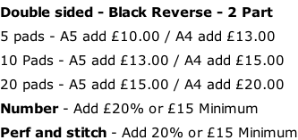 Double sided - Black Reverse - 2 Part 5 pads - A5 add £10.00 / A4 add £13.00 10 Pads - A5 add £13.00 / A4 add £15.00 20 pads - A5 add £15.00 / A4 add £20.00 Number - Add £20% or £15 Minimum Perf and stitch - Add 20% or £15 Minimum